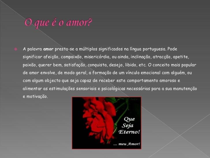 O que é o amor?<br />A palavra amorpresta-se a múltiplos significados na língua portuguesa. Pode significar afeição, compa...