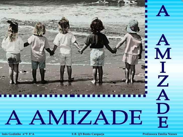 A AMIZADE Inês Godinho  nº9  8ºA   Professora Emília Nunes   A AMIZADE E.B. 2/3 Bento Carqueja