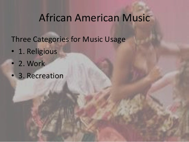 African American Music Three Categories for Music Usage • 1. Religious • 2. Work • 3. Recreation