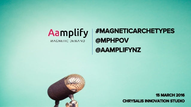 #MAGNETICARCHETYPES @MPHPOV @AAMPLIFYNZ 15 MARCH 2016 CHRYSALIS INNOVATION STUDIO