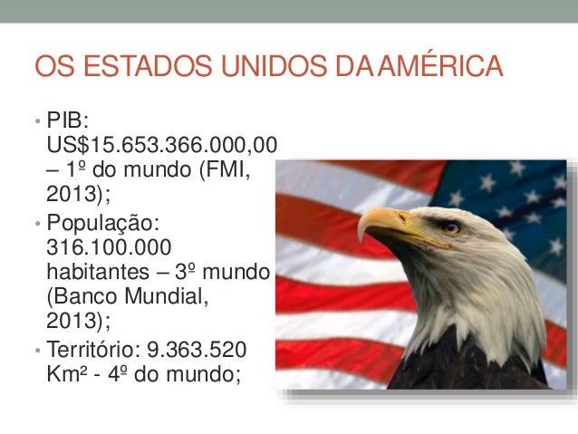 OS ESTADOS UNIDOS DAAMÉRICA • PIB: US$15.653.366.000,00 – 1º do mundo (FMI, 2013); • População: 316.100.000 habitantes – 3...
