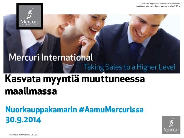 © Mercuri International Oy 2014  Kasvata myyntiä muuttuneessa maailmassa  Nuorkauppakamarin #AamuMercurissa 30.9.2014  Kas...