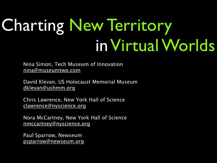 Charting New Territory            in Virtual Worlds   Nina Simon, Tech Museum of Innovation   nina@museumtwo.com    David ...