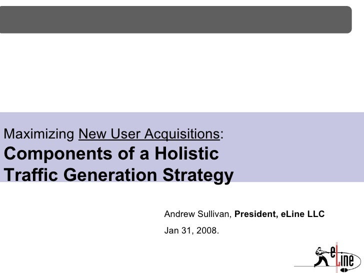 Maximizing  New User Acquisitions : Components of a Holistic  Traffic Generation Strategy Andrew Sullivan,  President, eLi...