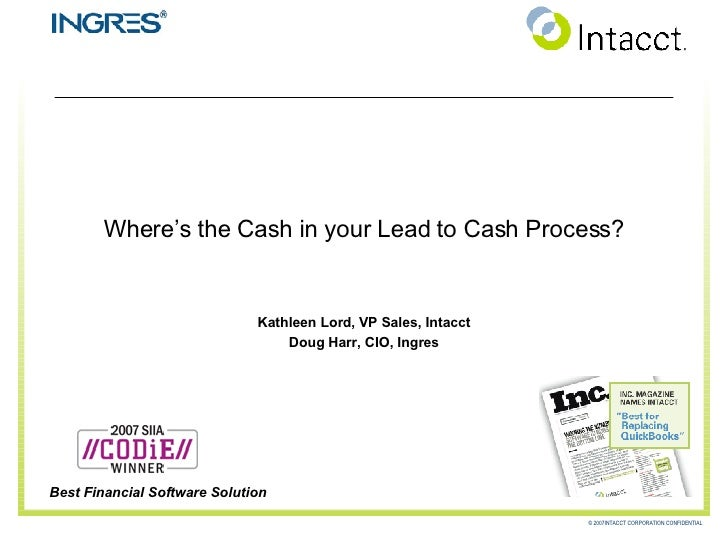 Where's the Cash in your Lead to Cash Process? Kathleen Lord, VP Sales, Intacct Doug Harr, CIO, Ingres Best Financial Soft...
