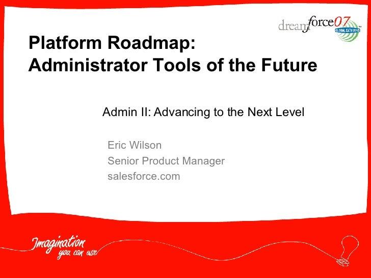 Platform Roadmap: Administrator Tools of the Future Eric Wilson Senior Product Manager salesforce.com Admin II: Advancing ...