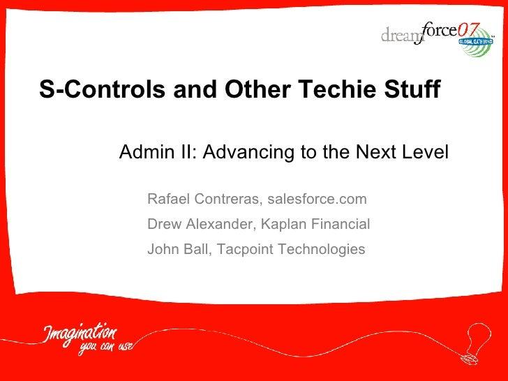 S-Controls and Other Techie Stuff Rafael Contreras, salesforce.com Drew Alexander, Kaplan Financial John Ball, Tacpoint Te...