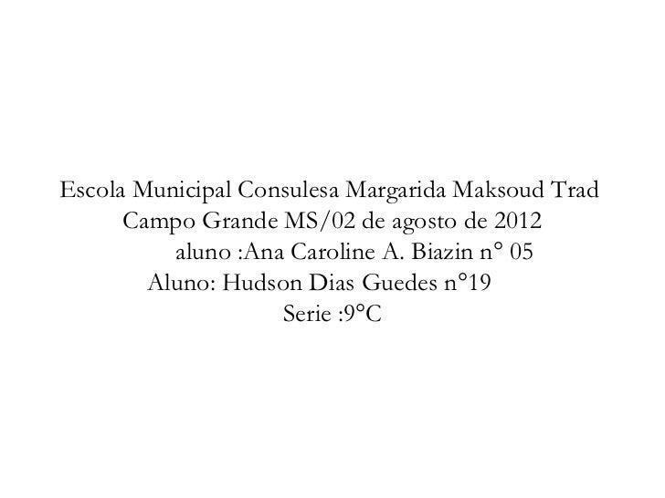 Escola Municipal Consulesa Margarida Maksoud Trad      Campo Grande MS/02 de agosto de 2012          aluno :Ana Caroline A...