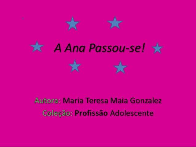 A Ana Passou-se!      A Ana Passou-seAutora: Maria Teresa Maia Gonzalez  Coleção: Profissão Adolescente