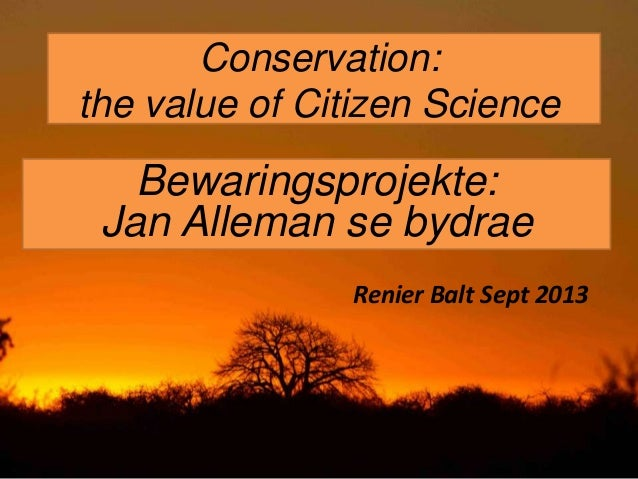 Conservation: the value of Citizen Science Bewaringsprojekte: Jan Alleman se bydrae Renier Balt Sept 2013