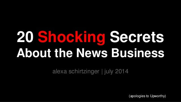 20 Shocking Secrets About the News Business alexa schirtzinger | july 2014 (apologies to Upworthy)