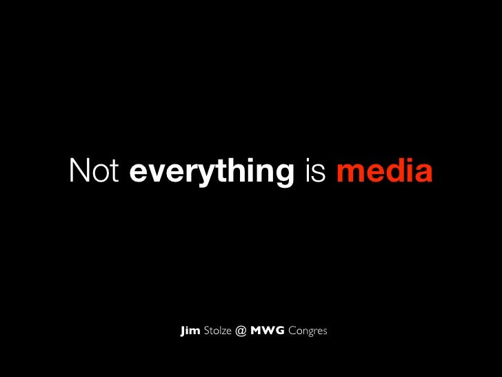 Not everything is media       Jim Stolze @ MWG Congres