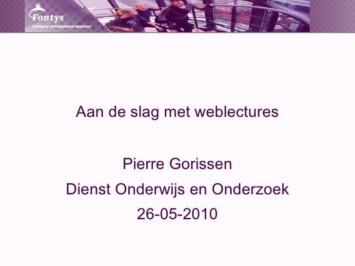 Aan de slag met weblectures Pierre Gorissen Dienst Onderwijs en Onderzoek 26-05-2010
