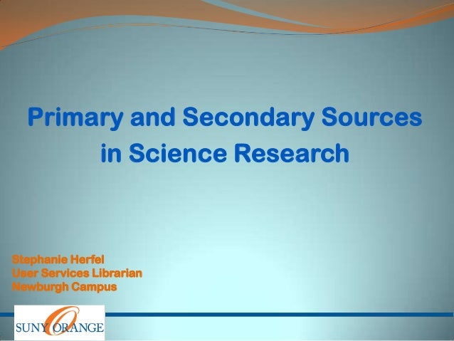 Primary and Secondary Sources in Science Research Stephanie Herfel User Services Librarian Newburgh Campus