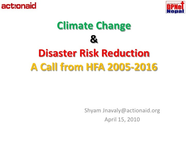 Climate Change &Disaster Risk Reduction A Call from HFA 2005-2016<br />Shyam Jnavaly@actionaid.org<br />April 15, 2010<br />