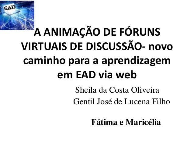 A ANIMAÇÃO DE FÓRUNS VIRTUAIS DE DISCUSSÃO- novo caminho para a aprendizagem em EAD via web Sheila da Costa Oliveira Genti...