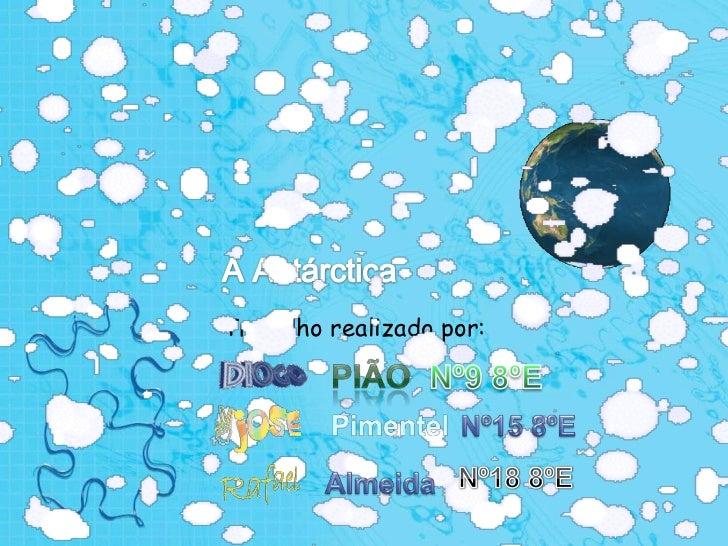 A Antárctica<br />Trabalho realizado por:<br />Pião<br />Nº9 8ºE<br />Pimentel<br />Nº15 8ºE<br />Nº18 8ºE<br />Almeida<br />