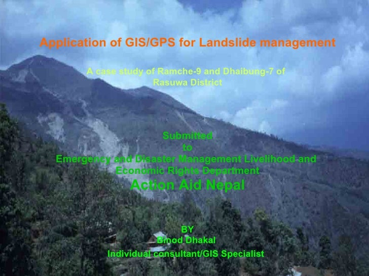Application of GIS/GPS for Landslide management A case study of Ramche-9 and Dhaibung-7 of   Rasuwa District Submitted to ...