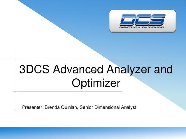 3DCS Advanced Analyzer and  Optimizer  Presenter: Brenda Quinlan, Senior Dimensional Analyst
