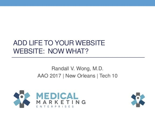 ADD LIFE TO YOUR WEBSITE WEBSITE: NOW WHAT? Randall V. Wong, M.D. AAO 2017 | New Orleans | Tech 10