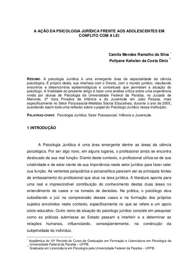 A AÇÃO DA PSICOLOGIA JURÍDICA FRENTE AOS ADOLESCENTES EM CONFLITO COM A LEI Camila Mendes Ramalho da Silva * Pollyane Kahe...