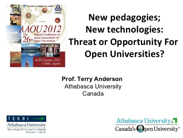 New pedagogies;      New technologies:  Threat or Opportunity For     Open Universities?Prof. Terry Anderson Athabasca Uni...
