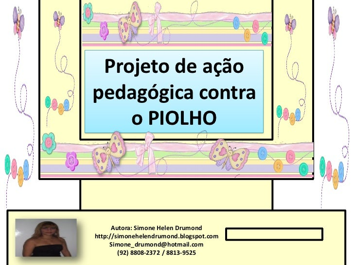 Projeto de açãopedagógica contra    o PIOLHO      Autora: Simone Helen Drumondhttp://simonehelendrumond.blogspot.com     S...