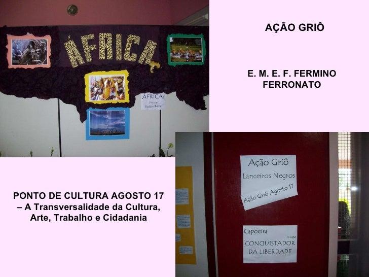 AÇÃO GRIÔ E. M. E. F. FERMINO FERRONATO PONTO DE CULTURA AGOSTO 17 – A Transversalidade da Cultura, Arte, Trabalho e Cidad...