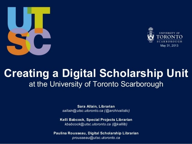 Creating a Digital Scholarship Unitat the University of Toronto ScarboroughSara Allain, Librariansallain@utsc.utoronto.ca ...