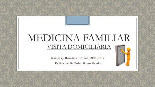 MEDICINA FAMILIAR VISITA DOMICILIARIA Osmervy Ramírez Berroa 2014-0815 Facilitador: Dr. Pedro Alonso Méndez
