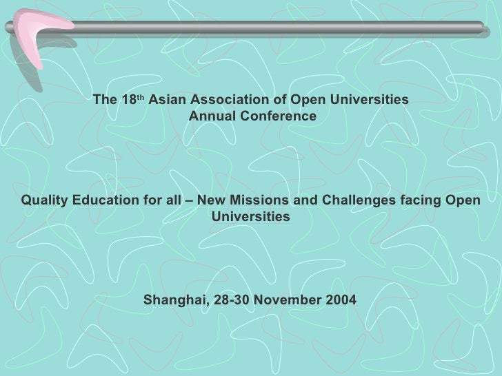 The 18 th  Asian Association of Open Universities Annual Conference  Quality Education for all – New Missions and Challen...