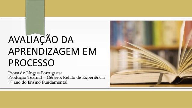 AVALIAÇÃO DA APRENDIZAGEM EM PROCESSO Prova de Língua Portuguesa Produção Textual – Gênero: Relato de Experiência 7º ano d...