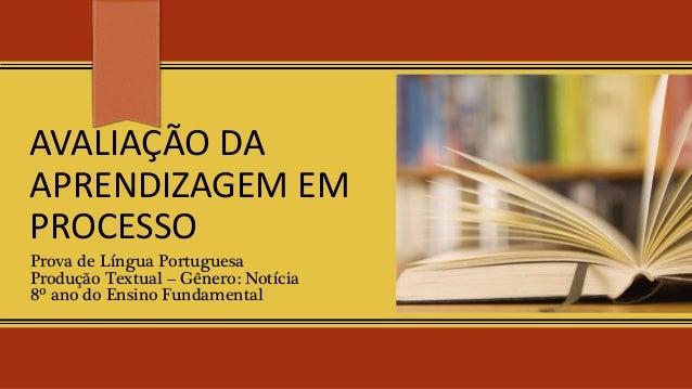 AVALIAÇÃO DA APRENDIZAGEM EM PROCESSO Prova de Língua Portuguesa Produção Textual – Gênero: Notícia 8º ano do Ensino Funda...