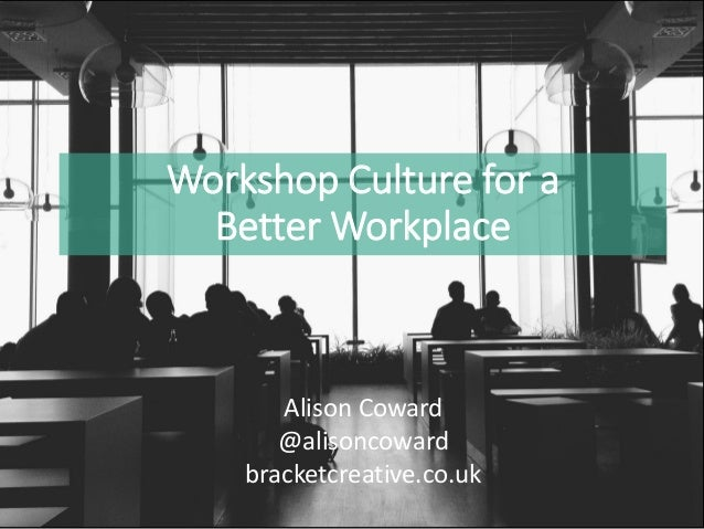 Workshop Culture for a Better Workplace Alison Coward @alisoncoward bracketcreative.co.uk