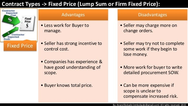 which has more cost risk to the seller a fixed price contract or a cost reimbursable contract From the perspective of the buyer, the preferred contract type in a low-risk situation is a firm-fixed-price b fixed-price-incentive c cost-sharing d cost-plus-fixed fee e cost-plus-a-percentage-of-cost 9) which of the following contract types places the greatest risk on the seller to control costs a fixed-price with economic price adjustment b.