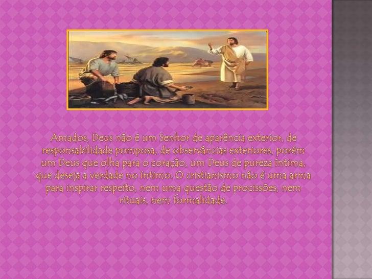 Amados, Deus não é um Senhor de aparência exterior, de responsabilidade pomposa, de observâncias exteriores, porém um Deus...