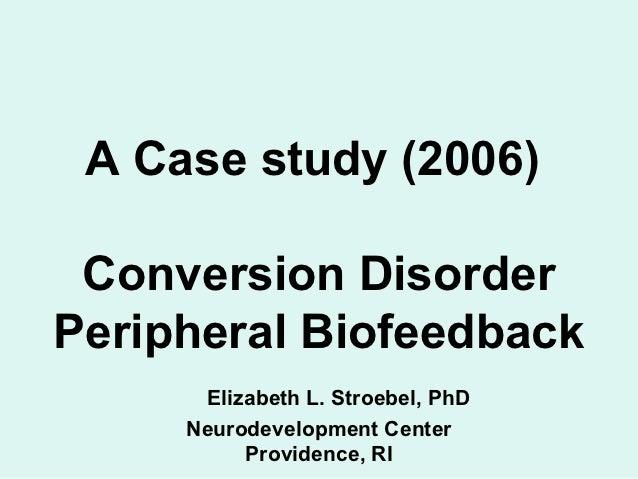 A Case study (2006) Conversion DisorderPeripheral Biofeedback      Elizabeth L. Stroebel, PhD     Neurodevelopment Center ...