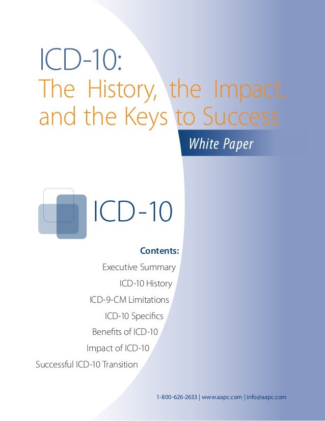 Contents:	 Executive Summary	 ICD-10 History	 ICD-9-CM Limitations	 ICD-10 Specifics	 Benefits of ICD-10	 Impact of ICD-10...