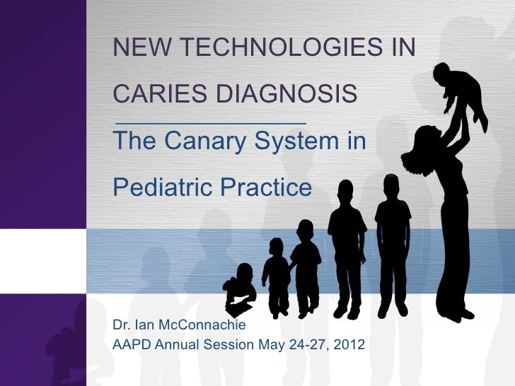 NEW TECHNOLOGIES INCARIES DIAGNOSISThe Canary System inPediatric PracticeDr. Ian McConnachieAAPD Annual Session May 24-27,...