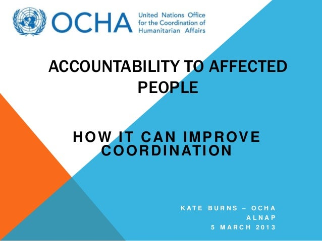 ACCOUNTABILITY TO AFFECTED         PEOPLE  HOW IT CAN IMPROVE    C O O R D I N AT I O N               K AT E B U R N S – O...