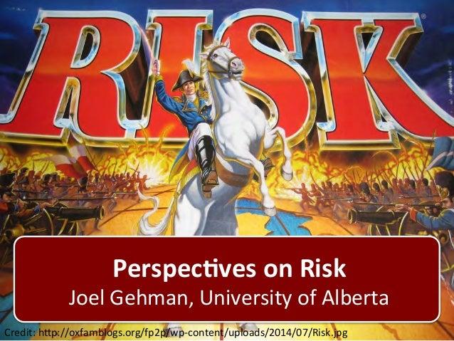 Perspec'ves  on  Risk  Joel  Gehman,  University  of  Alberta  Credit:  h9p://oxfamblogs.org/fp2p/wp-‐content/uploads/201...