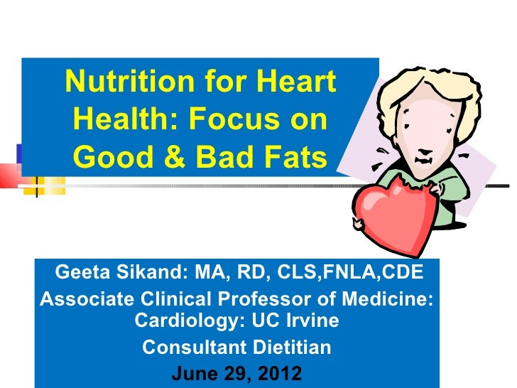 Nutrition for Heart  Health: Focus on  Good & Bad Fats Geeta Sikand: MA, RD, CLS,FNLA,CDEAssociate Clinical Professor of M...