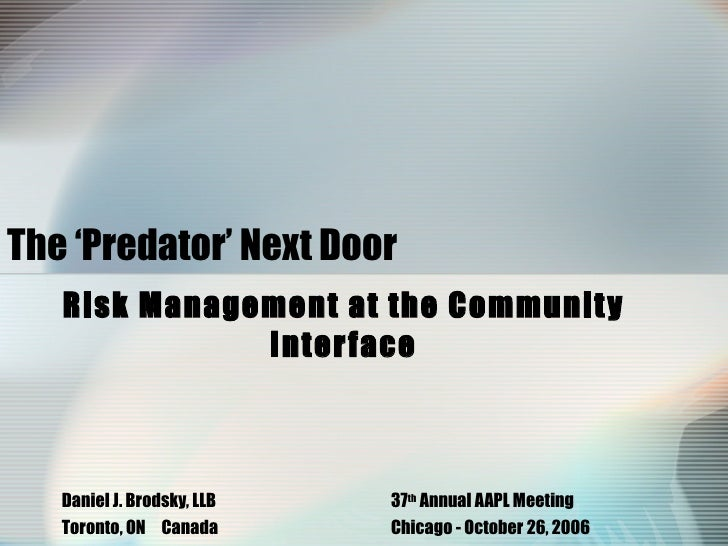The 'Predator' Next Door   Risk Management at the Community Interface Daniel J. Brodsky, LLB 37 th  Annual AAPL Meeting  T...