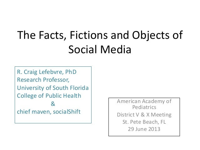 The Facts, Fictions and Objects of Social Media American Academy of Pediatrics District V & X Meeting St. Pete Beach, FL 2...