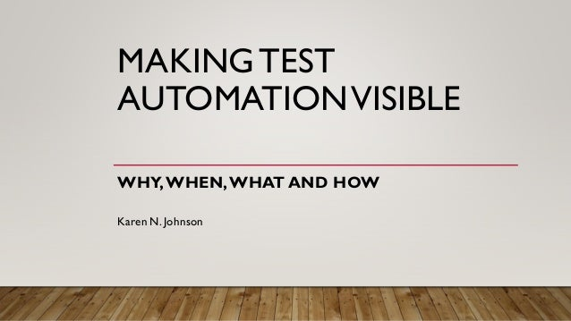 MAKINGTEST AUTOMATIONVISIBLE WHY,WHEN,WHAT AND HOW Karen N. Johnson