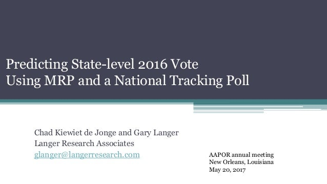 Predicting State-level 2016 Vote Using MRP and a National Tracking Poll Chad Kiewiet de Jonge and Gary Langer Langer Resea...