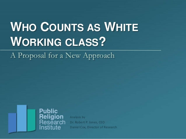 Dr. Robert P. Jones, CEODaniel Cox, Director of ResearchPublicReligionResearchInstituteWHO COUNTS AS WHITEWORKING CLASS?A ...