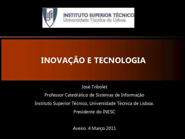 INOVAÇÃO E TECNOLOGIA                       José Tribolet    Professor Catedrático de Sistemas de InformaçãoInstituto Supe...