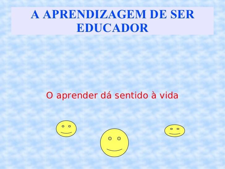 A APRENDIZAGEM DE SER EDUCADOR O aprender dá sentido à vida