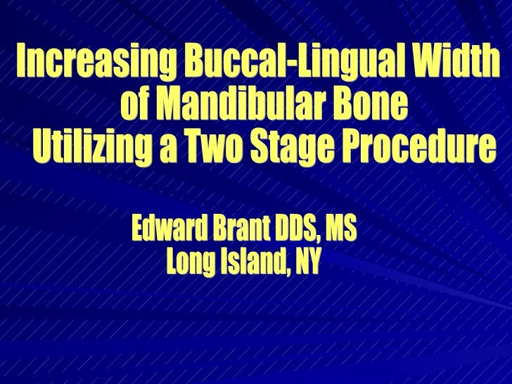 Increasing Buccal-Lingual Width of Mandibular Bone Utilizing a Two Stage Procedure  Edward Brant DDS, MS Long Island, NY